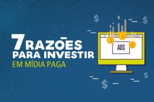 7 Razões para investir em mídia paga